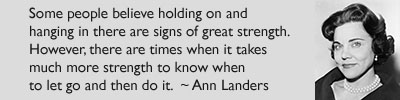 Some people believe holding on and hanging in there are signs of great strength. However, there are times when it takes much more strength to know when to let go and then do it. - Ann Landers