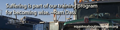 Suffering is part of our training program for becoming wise. ~Ram Dass