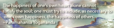 The happiness of one's own heart alone cannot satisfy the soul; one must try to include, as necessary to one's own happiness, the happiness of others.  Paramahansa Yogananda