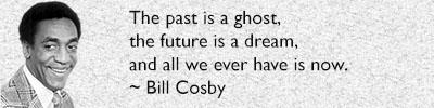 The past is a ghost, the future is a dream, and all we ever have is now. - Bill Cosby
