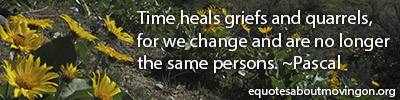 Time heals griefs and quarrels, for we change and are no longer the same persons. ~Pascal